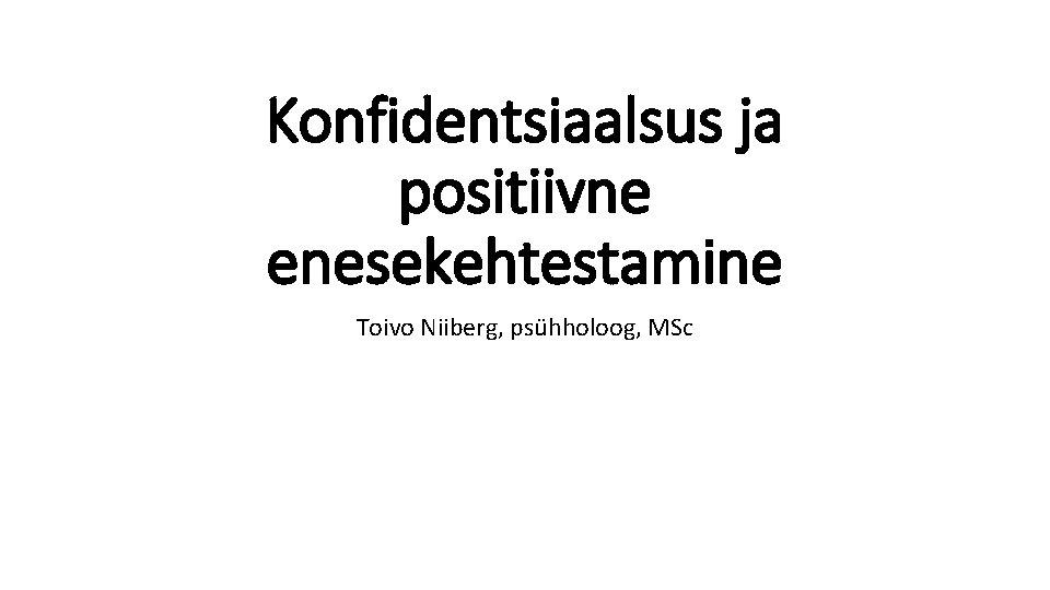 Konfidentsiaalsus ja positiivne enesekehtestamine Toivo Niiberg, psühholoog, MSc