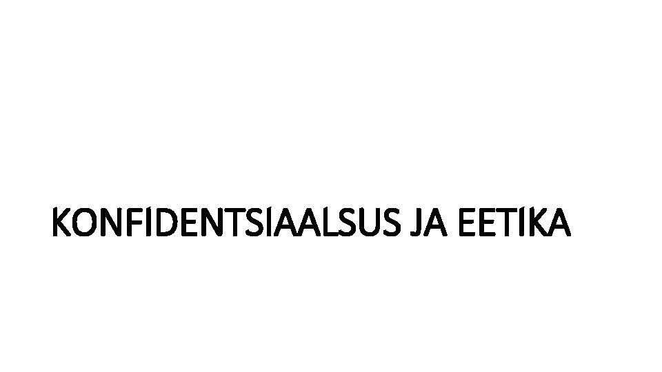 KONFIDENTSIAALSUS JA EETIKA