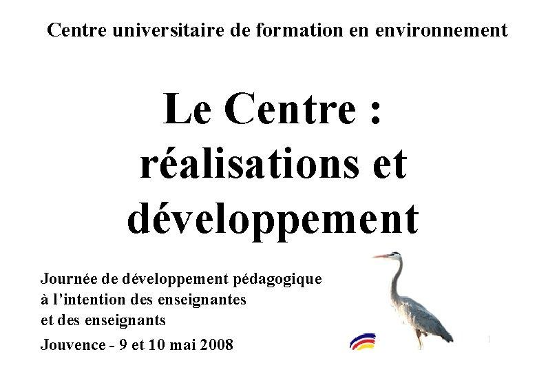 Centre universitaire de formation en environnement Le Centre : réalisations et développement Journée de