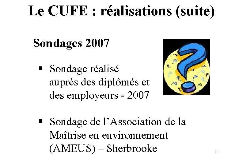 Le CUFE : réalisations (suite) Sondages 2007 § Sondage réalisé auprès des diplômés et