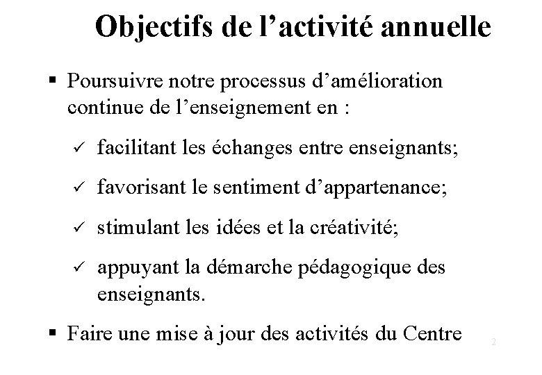 Objectifs de l'activité annuelle § Poursuivre notre processus d'amélioration continue de l'enseignement en :