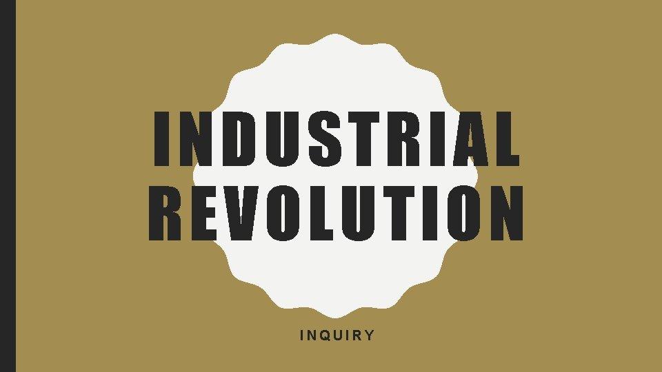 INDUSTRIAL REVOLUTION INQUIRY