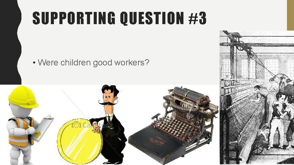 SUPPORTING QUESTION #3 • Were children good workers?