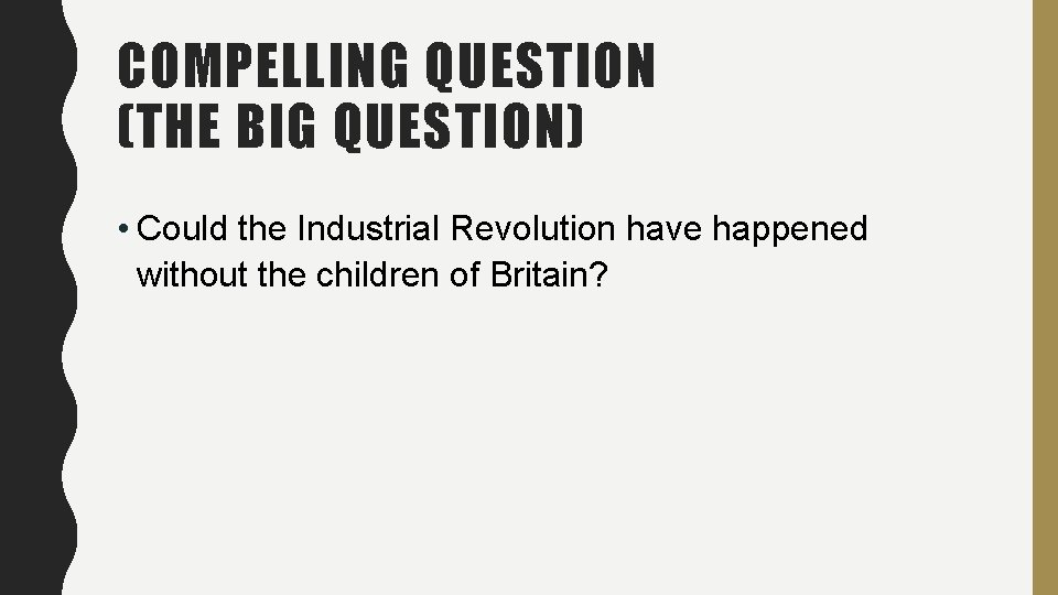 COMPELLING QUESTION (THE BIG QUESTION) • Could the Industrial Revolution have happened without the