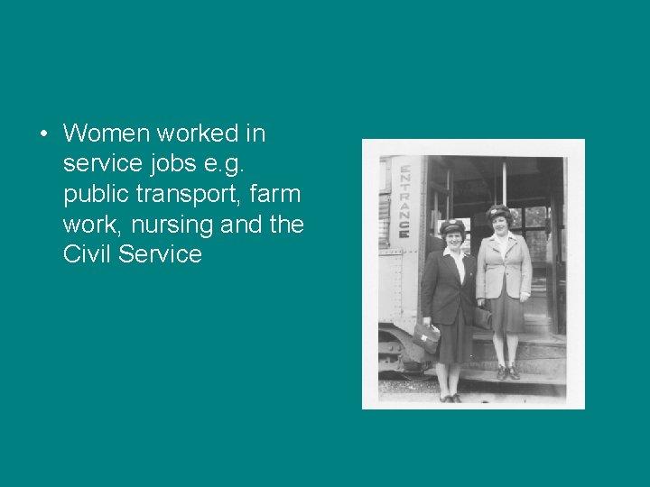 • Women worked in service jobs e. g. public transport, farm work, nursing