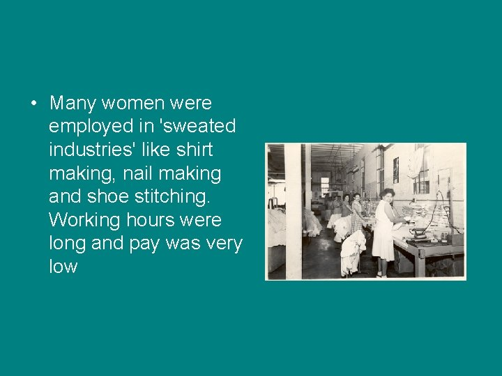 • Many women were employed in 'sweated industries' like shirt making, nail making