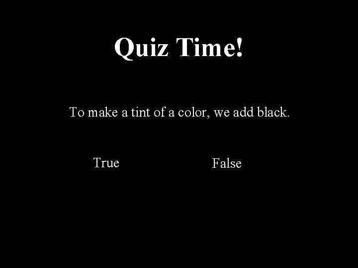 Quiz Time! To make a tint of a color, we add black. True False