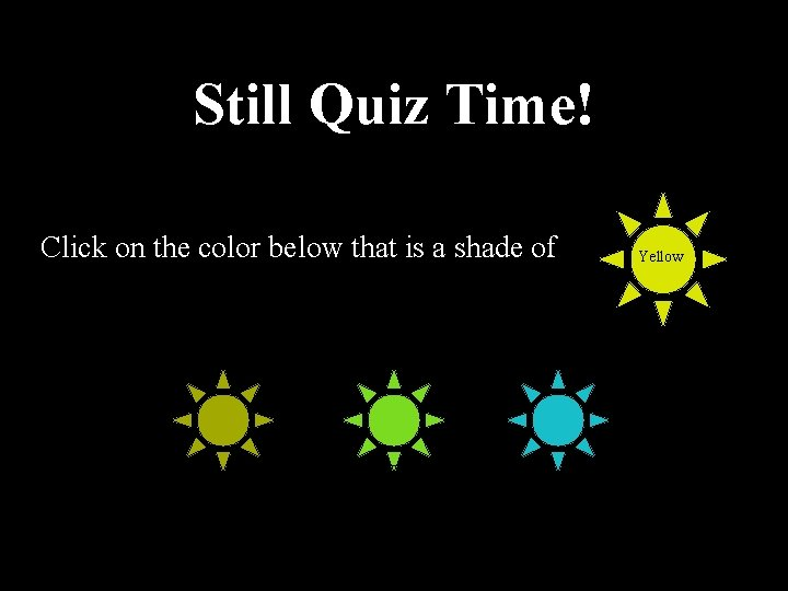 Still Quiz Time! Click on the color below that is a shade of Yellow