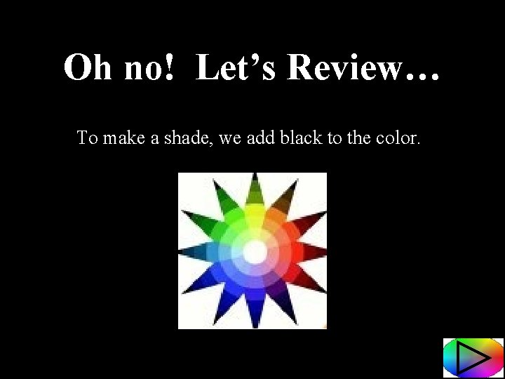 Oh no! Let's Review… To make a shade, we add black to the color.