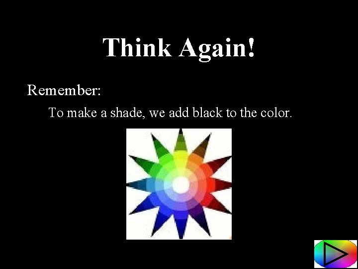 Think Again! Remember: To make a shade, we add black to the color.