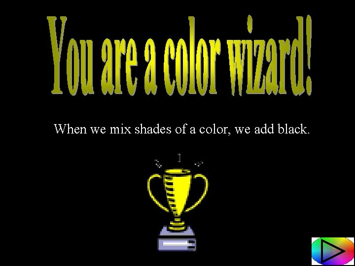 When we mix shades of a color, we add black.