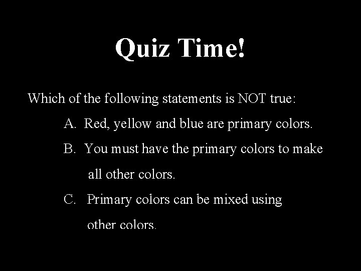 Quiz Time! Which of the following statements is NOT true: A. Red, yellow and