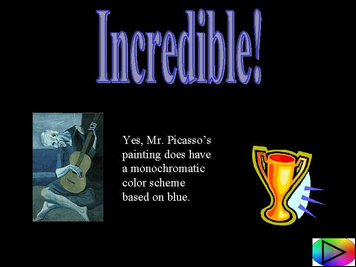 Yes, Mr. Picasso's painting does have a monochromatic color scheme based on blue.