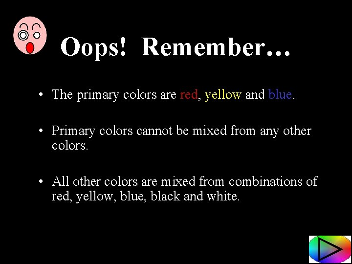 Oops! Remember… • The primary colors are red, yellow and blue. • Primary colors