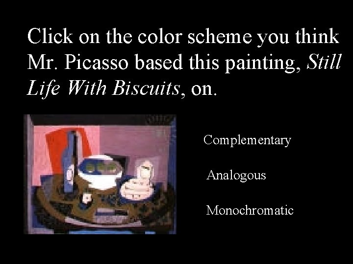 Click on the color scheme you think Mr. Picasso based this painting, Still Life