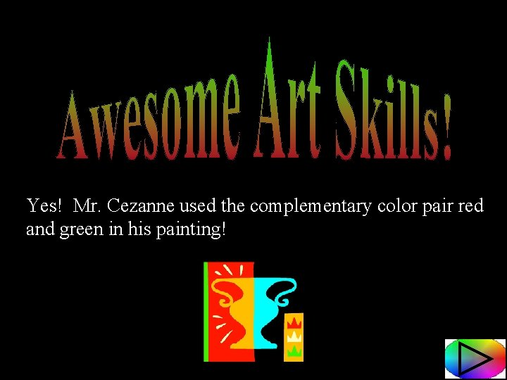 Yes! Mr. Cezanne used the complementary color pair red and green in his painting!