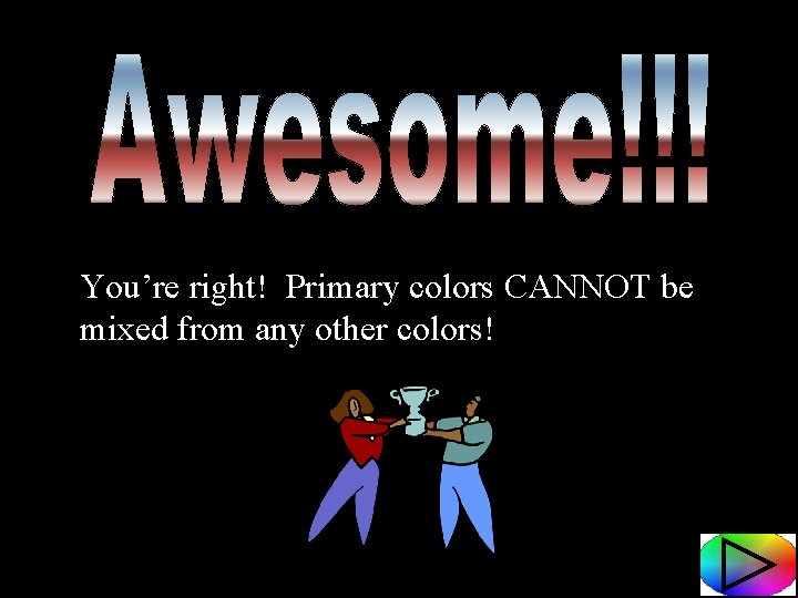 You're right! Primary colors CANNOT be mixed from any other colors!