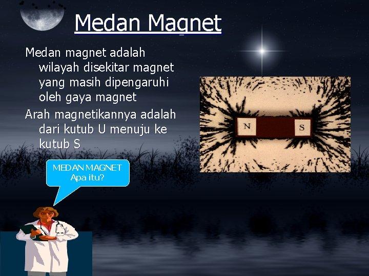Medan Magnet Medan magnet adalah wilayah disekitar magnet yang masih dipengaruhi oleh gaya magnet