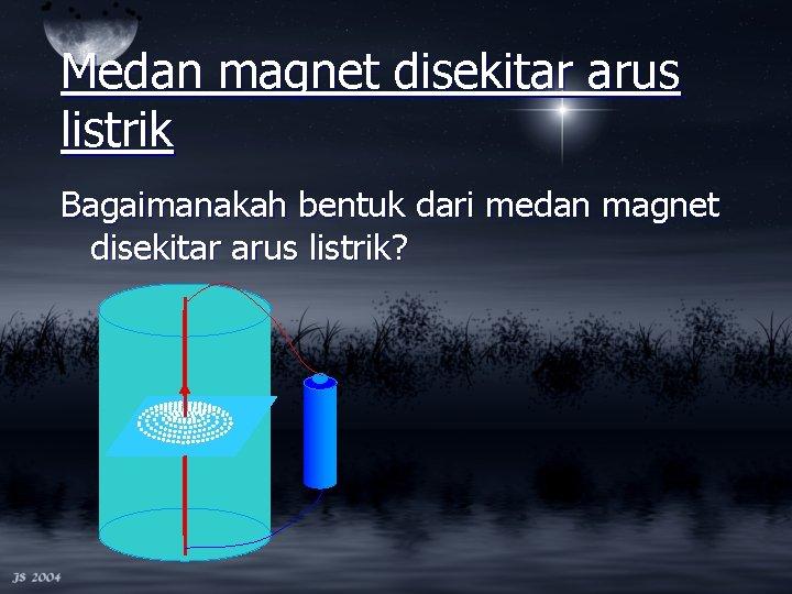 Medan magnet disekitar arus listrik Bagaimanakah bentuk dari medan magnet disekitar arus listrik?