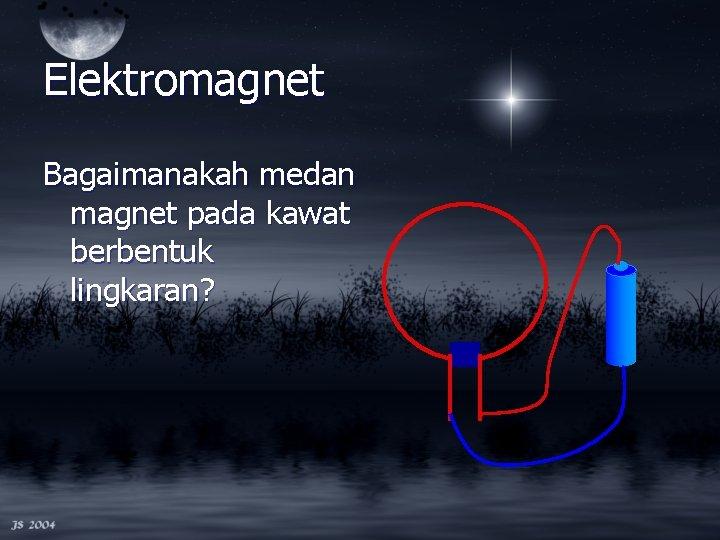 Elektromagnet Bagaimanakah medan magnet pada kawat berbentuk lingkaran?
