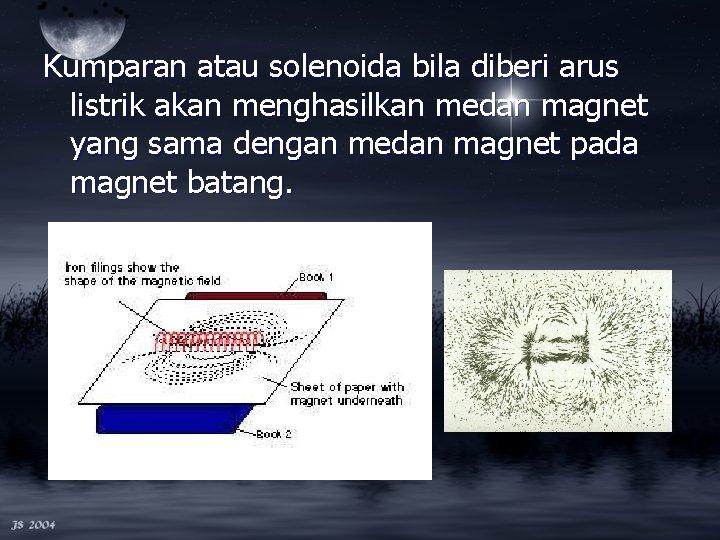 Kumparan atau solenoida bila diberi arus listrik akan menghasilkan medan magnet yang sama dengan