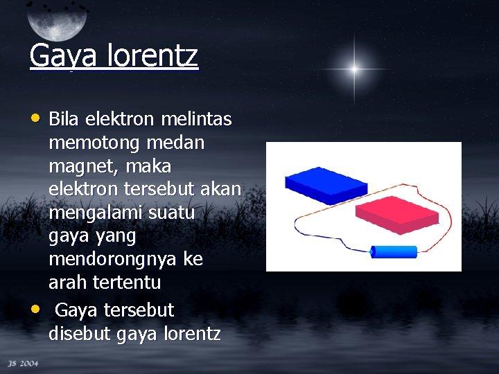Gaya lorentz • Bila elektron melintas • memotong medan magnet, maka elektron tersebut akan