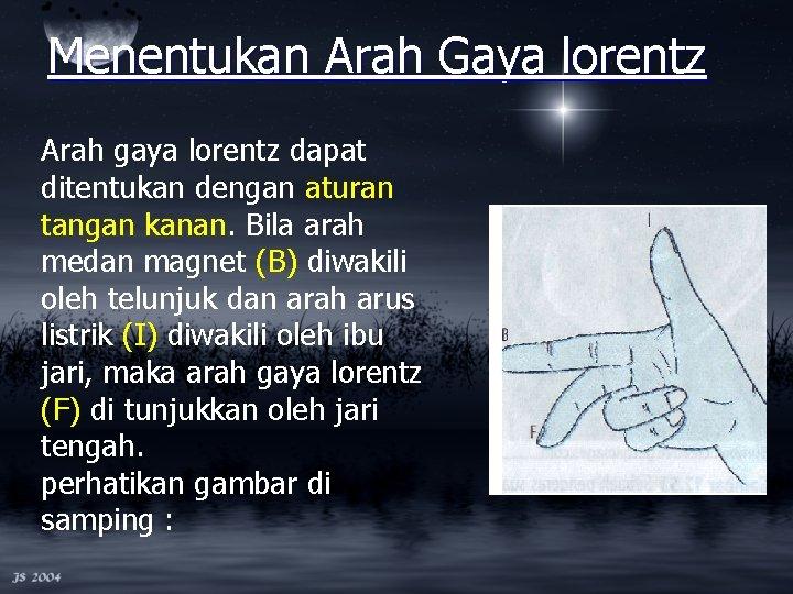 Menentukan Arah Gaya lorentz Arah gaya lorentz dapat ditentukan dengan aturan tangan kanan. Bila