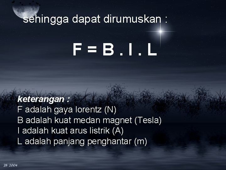 sehingga dapat dirumuskan : F=B. I. L keterangan : F adalah gaya lorentz (N)