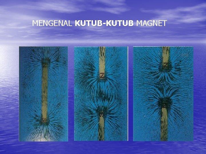MENGENAL KUTUB-KUTUB MAGNET