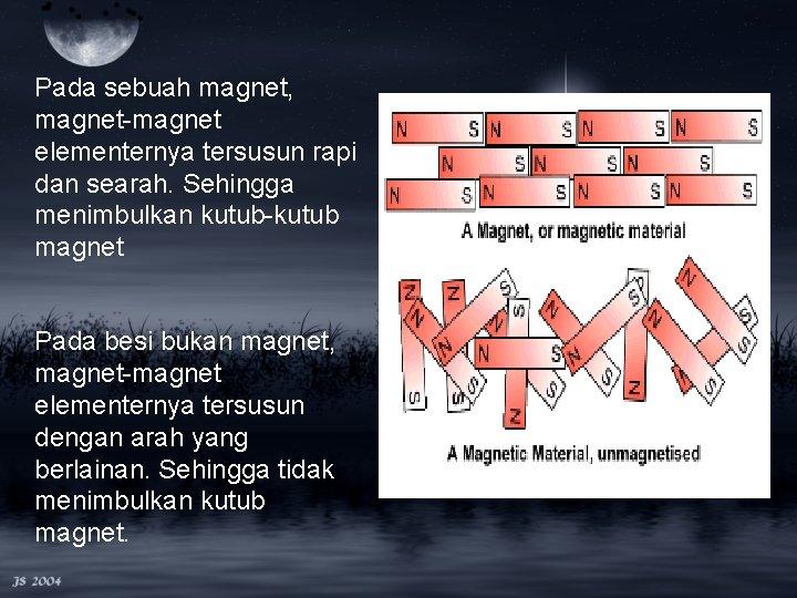 Pada sebuah magnet, magnet-magnet elementernya tersusun rapi dan searah. Sehingga menimbulkan kutub-kutub magnet Pada