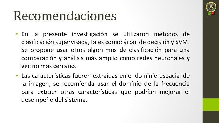Recomendaciones • En la presente investigación se utilizaron métodos de clasificación supervisada, tales como: