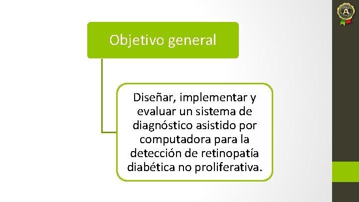Objetivo general Diseñar, implementar y evaluar un sistema de diagnóstico asistido por computadora para