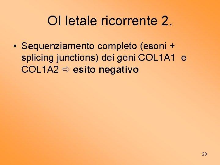 OI letale ricorrente 2. • Sequenziamento completo (esoni + splicing junctions) dei geni COL