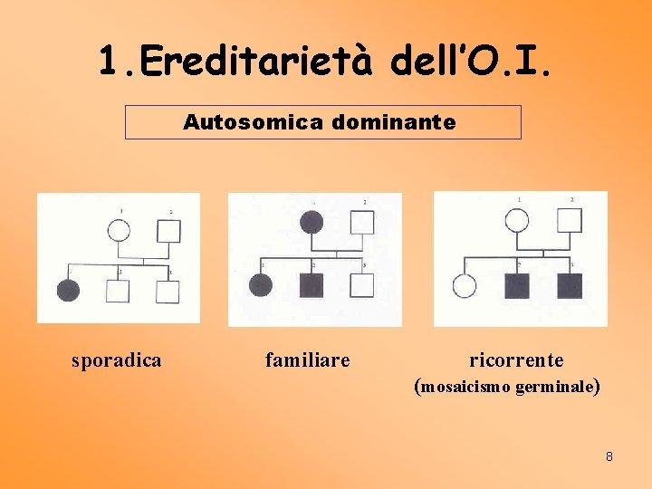 1. Ereditarietà dell'O. I. Autosomica dominante sporadica familiare ricorrente (mosaicismo germinale) 8