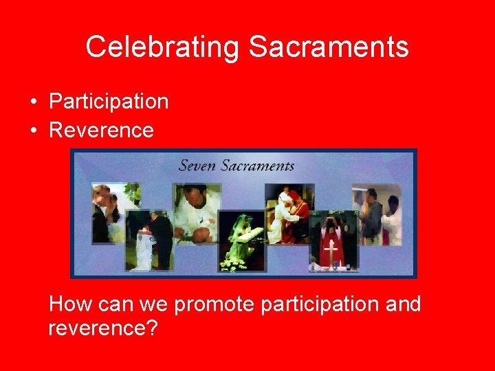 Celebrating Sacraments • Participation • Reverence How can we promote participation and reverence?