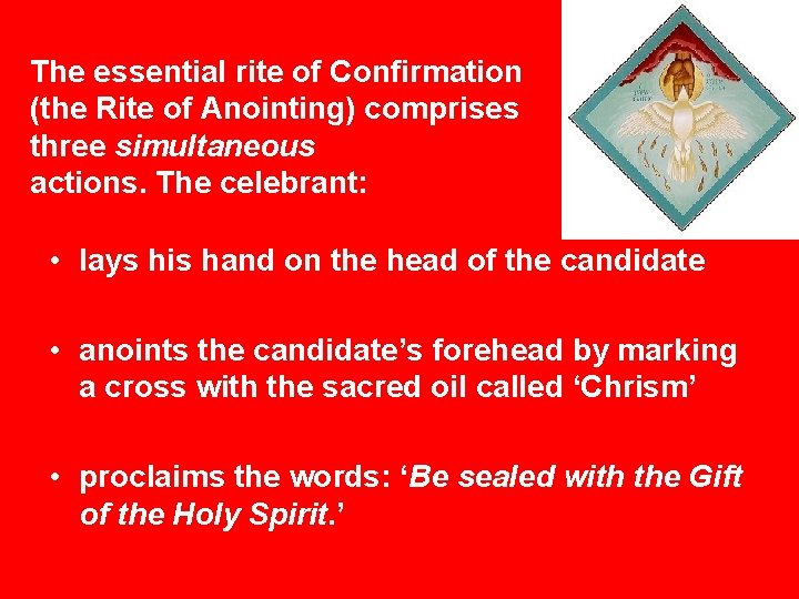 The essential rite of Confirmation (the Rite of Anointing) comprises three simultaneous actions. The