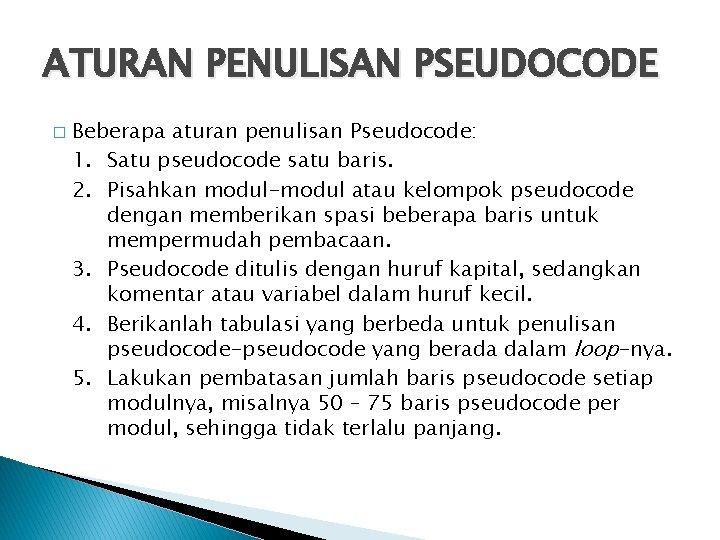 ATURAN PENULISAN PSEUDOCODE � Beberapa aturan penulisan Pseudocode: 1. Satu pseudocode satu baris. 2.