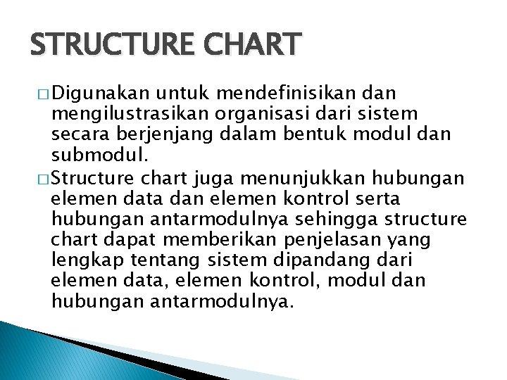 STRUCTURE CHART � Digunakan untuk mendefinisikan dan mengilustrasikan organisasi dari sistem secara berjenjang dalam