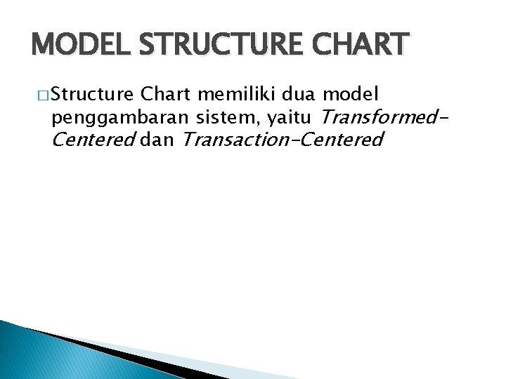 MODEL STRUCTURE CHART � Structure Chart memiliki dua model penggambaran sistem, yaitu Transformed. Centered