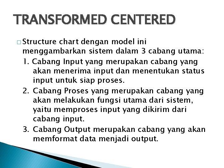 TRANSFORMED CENTERED � Structure chart dengan model ini menggambarkan sistem dalam 3 cabang utama: