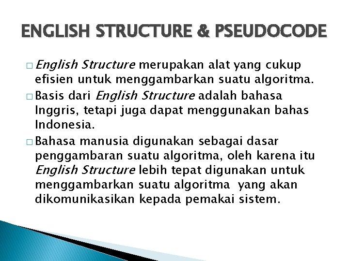 ENGLISH STRUCTURE & PSEUDOCODE � English Structure merupakan alat yang cukup efisien untuk menggambarkan