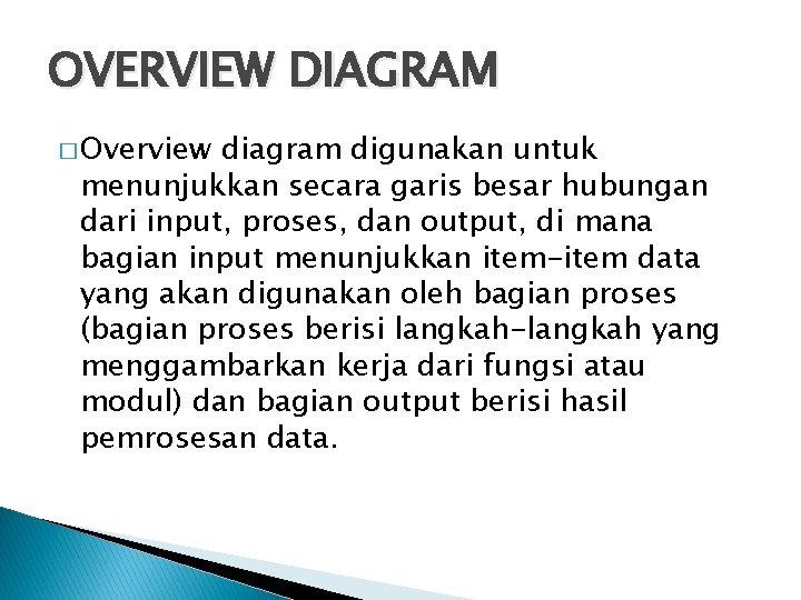 OVERVIEW DIAGRAM � Overview diagram digunakan untuk menunjukkan secara garis besar hubungan dari input,