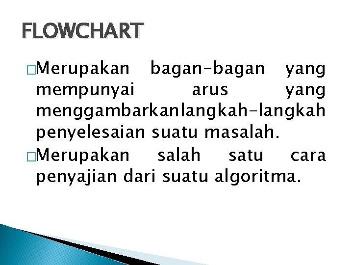 FLOWCHART �Merupakan bagan-bagan yang mempunyai arus yang menggambarkan langkah-langkah penyelesaian suatu masalah. �Merupakan salah