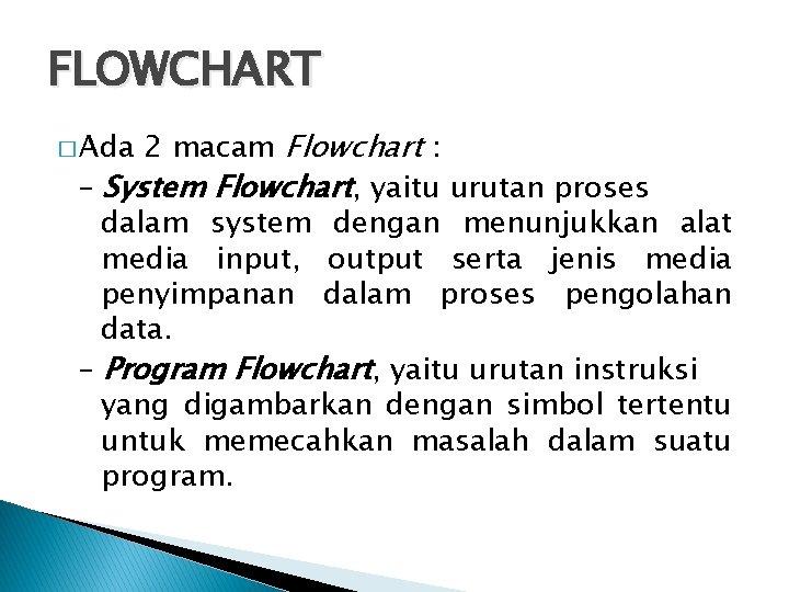 FLOWCHART 2 macam Flowchart : – System Flowchart, yaitu urutan proses dalam system dengan