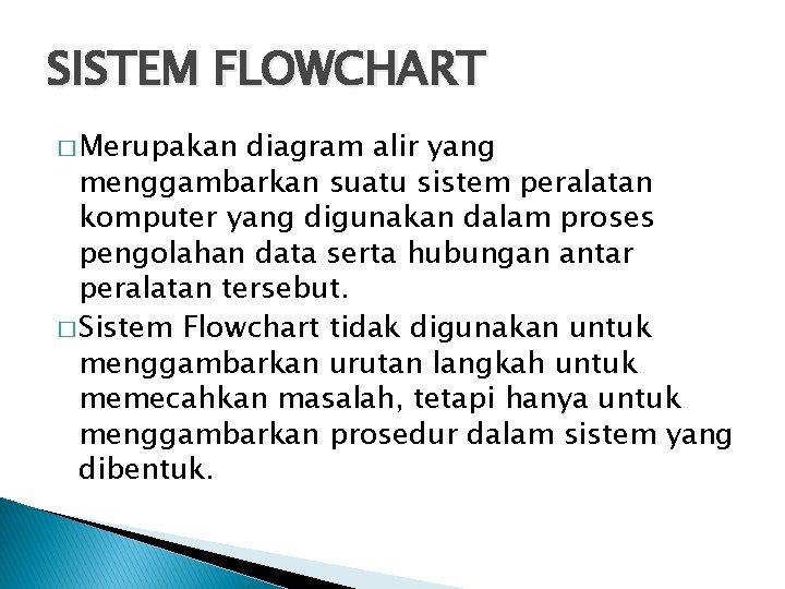 SISTEM FLOWCHART � Merupakan diagram alir yang menggambarkan suatu sistem peralatan komputer yang digunakan