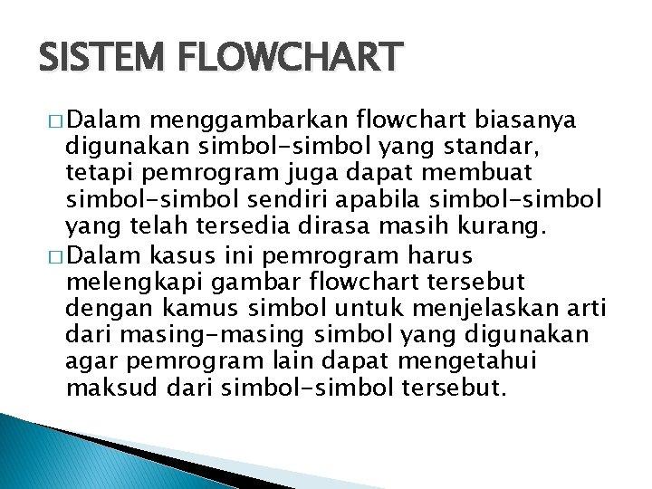 SISTEM FLOWCHART � Dalam menggambarkan flowchart biasanya digunakan simbol-simbol yang standar, tetapi pemrogram juga