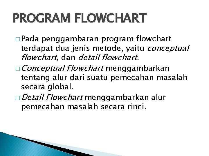 PROGRAM FLOWCHART � Pada penggambaran program flowchart terdapat dua jenis metode, yaitu conceptual flowchart,