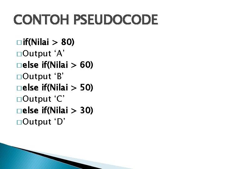 CONTOH PSEUDOCODE � if(Nilai > 80) � Output 'A' � else if(Nilai > 60)