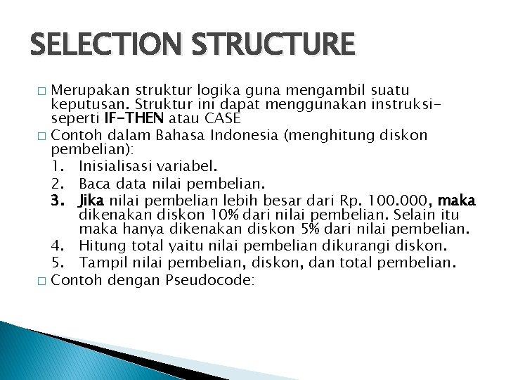 SELECTION STRUCTURE Merupakan struktur logika guna mengambil suatu keputusan. Struktur ini dapat menggunakan instruksiseperti