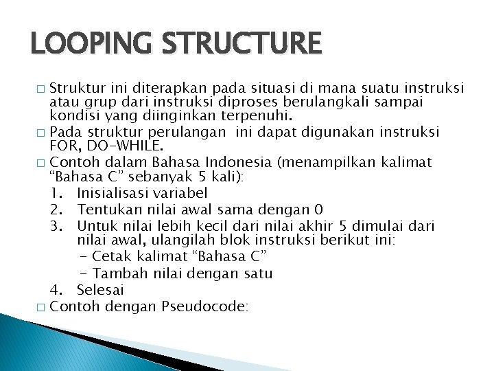 LOOPING STRUCTURE Struktur ini diterapkan pada situasi di mana suatu instruksi atau grup dari